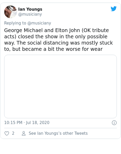 Twitter post by @musiciany: George Michael and Elton John (OK tribute acts) closed the show in the only possible way. The social distancing was mostly stuck to, but became a bit the worse for wear