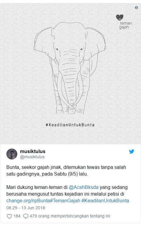 Twitter pesan oleh @musiktulus: Bunta, seekor gajah jinak, ditemukan tewas tanpa salah satu gadingnya, pada Sabtu (9/5) lalu.Mari dukung teman-teman di @AcehBksda yang sedang berusaha mengusut tuntas kejadian ini melalui petisi di #TemanGajah #KeadilanUntukBunta