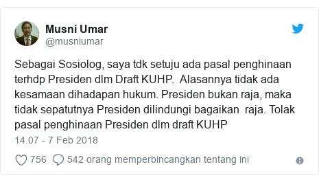 Twitter pesan oleh @musniumar: Sebagai Sosiolog, saya tdk setuju ada pasal penghinaan terhdp Presiden dlm Draft KUHP.  Alasannya tidak ada kesamaan dihadapan hukum. Presiden bukan raja, maka tidak sepatutnya Presiden dilindungi bagaikan  raja. Tolak pasal penghinaan Presiden dlm draft KUHP