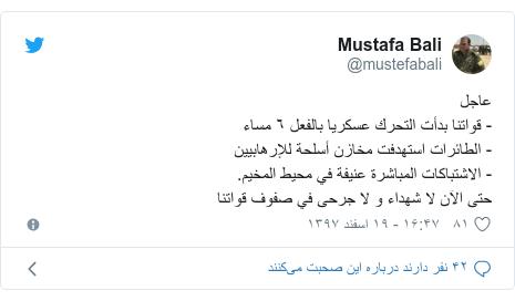 پست توییتر از @mustefabali: عاجل- قواتنا بدأت التحرك عسكريا بالفعل ٦ مساء- الطائرات استهدفت مخازن أسلحة للإرهابيين- الاشتباكات المباشرة عنيفة في محيط المخيم.حتى الآن لا شهداء و لا جرحى في صفوف قواتنا