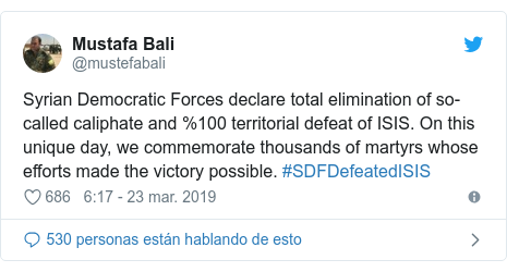 Publicación de Twitter por @mustefabali: Syrian Democratic Forces declare total elimination of so-called caliphate and %100 territorial defeat of ISIS. On this unique day, we commemorate thousands of martyrs whose efforts made the victory possible. #SDFDefeatedISIS