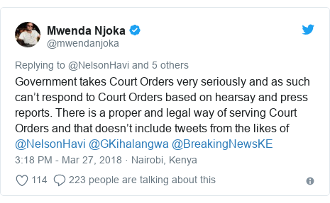 Ujumbe wa Twitter wa @mwendanjoka: Government takes Court Orders very seriously and as such can't respond to Court Orders based on hearsay and press reports. There is a proper and legal way of serving Court Orders and that doesn't include tweets from the likes of @NelsonHavi @GKihalangwa @BreakingNewsKE