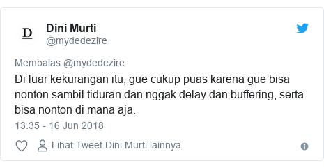 Twitter pesan oleh @mydedezire: Di luar kekurangan itu, gue cukup puas karena gue bisa nonton sambil tiduran dan nggak delay dan buffering, serta bisa nonton di mana aja.