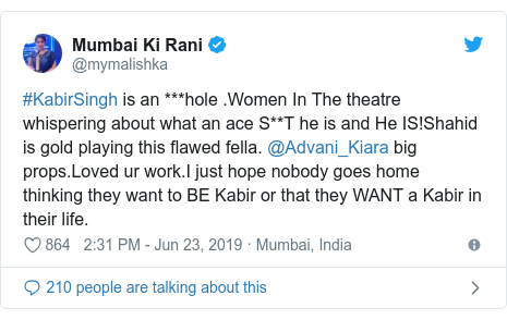 Twitter post by @mymalishka: #KabirSingh is an ***hole .Women In The theatre whispering about what an ace S**T he is and He IS!Shahid is gold playing this flawed fella. @Advani_Kiara big props.Loved ur work.I just hope nobody goes home thinking they want to BE Kabir or that they WANT a Kabir in their life.