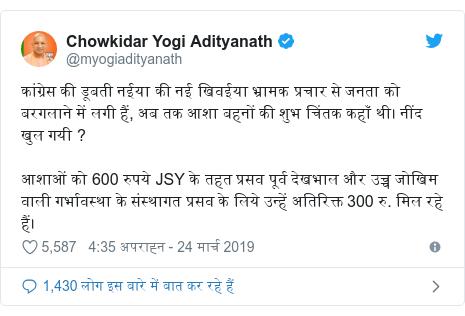 ट्विटर पोस्ट @myogiadityanath: कांग्रेस की डूबती नईया की नई खिवईया भ्रामक प्रचार से जनता को बरगलाने में लगी हैं, अब तक आशा बहनों की शुभ चिंतक कहाँ थी। नींद खुल गयी ?आशाओं को 600 रुपये JSY के तहत प्रसव पूर्व देखभाल और उच्च जोखिम वाली गर्भावस्था के संस्थागत प्रसव के लिये उन्हें अतिरिक्त 300 रु. मिल रहे हैं।
