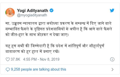 Twitter post by @myogiadityanath: मा. उच्चतम न्यायालय द्वारा अयोध्या प्रकरण के सम्बन्ध में दिए जाने वाले सम्भावित फैसले के दृष्टिगत प्रदेशवासियों से अपील है कि आने वाले फैसले को जीत-हार के साथ जोड़कर न देखा जाए।यह हम सभी की जिम्मेदारी है कि प्रदेश में शांतिपूर्ण और सौहार्दपूर्ण वातावरण को हर हाल में बनाए रखें।