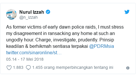 Twitter pesan oleh @n_izzah: As former victims of early dawn police raids, I must stress my disagreement in ransacking any home at such an ungodly hour. Charge, investigate, prudently. Prinsip keadilan & berhikmah sentiasa terpakai @PDRMsia