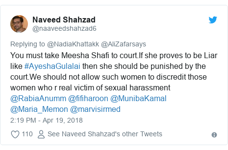 Twitter post by @naaveedshahzad6: You must take Meesha Shafi to court.If she proves to be Liar like #AyeshaGulalai then she should be punished by the court.We should not allow such women to discredit those women who r real victim of sexual harassment @RabiaAnumm @fifiharoon @MunibaKamal @Maria_Memon @marvisirmed