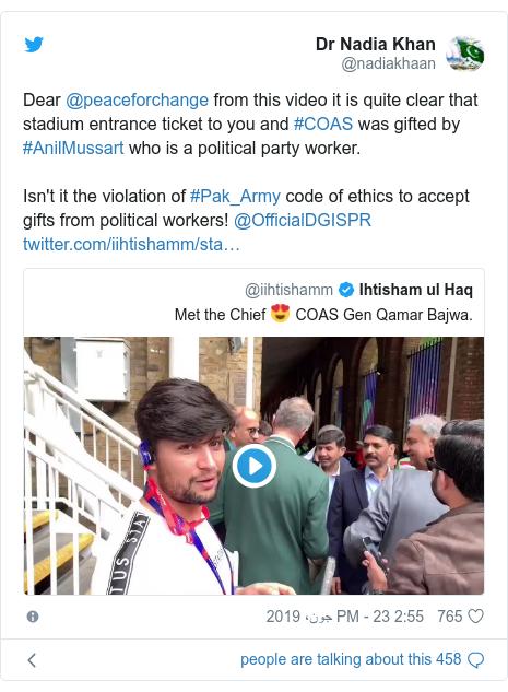 ٹوئٹر پوسٹس @nadiakhaan کے حساب سے: Dear @peaceforchange from this video it is quite clear that stadium entrance ticket to you and #COAS was gifted by #AnilMussart who is a political party worker. Isn't it the violation of #Pak_Army code of ethics to accept gifts from political workers! @OfficialDGISPR