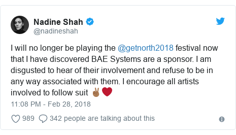 Twitter post by @nadineshah: I will no longer be playing the @getnorth2018 festival now that I have discovered BAE Systems are a sponsor. I am disgusted to hear of their involvement and refuse to be in any way associated with them. I encourage all artists involved to follow suit ✌🏾❤️