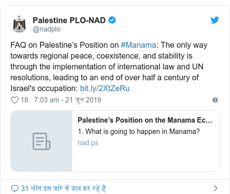 ट्विटर पोस्ट @nadplo: FAQ on Palestine's Position on #Manama  The only way towards regional peace, coexistence, and stability is through the implementation of international law and UN resolutions, leading to an end of over half a century of Israel's occupation