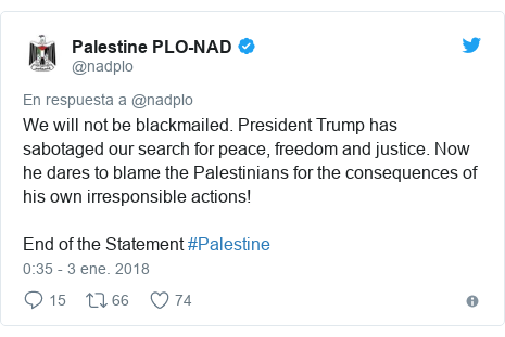 Publicación de Twitter por @nadplo: We will not be blackmailed. President Trump has sabotaged our search for peace, freedom and justice. Now he dares to blame the Palestinians for the consequences of his own irresponsible actions!End of the Statement #Palestine