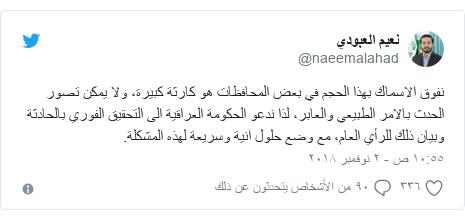 تويتر رسالة بعث بها @naeemalahad: نفوق الاسماك بهذا الحجم في بعض المحافظات هو كارثة كبيرة، ولا يمكن تصور الحدث بالامر الطبيعي والعابر، لذا ندعو الحكومة العراقية الى التحقيق الفوري بالحادثة وبيان ذلك للرأي العام، مع وضع حلول انية وسريعة لهذه المشكلة.