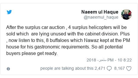 ٹوئٹر پوسٹس @naeemul_haque کے حساب سے: After the surplus car auction , 4 surplus helicopters will be sold which  are lying unused with the cabinet division. Plus , now listen to this, 8 buffaloes which Nawaz kept at the PM house for his gastronomic requirements. So all potential buyers please get ready.