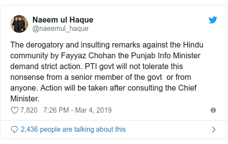 Twitter post by @naeemul_haque: The derogatory and insulting remarks against the Hindu community by Fayyaz Chohan the Punjab Info Minister demand strict action. PTI govt will not tolerate this nonsense from a senior member of the govt  or from anyone. Action will be taken after consulting the Chief Minister.