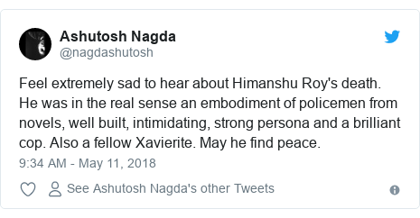 Twitter post by @nagdashutosh: Feel extremely sad to hear about Himanshu Roy's death. He was in the real sense an embodiment of policemen from novels, well built, intimidating, strong persona and a brilliant cop. Also a fellow Xavierite. May he find peace.