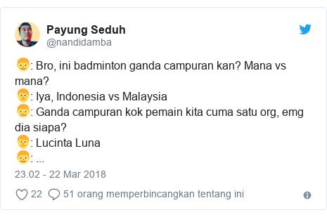 Twitter pesan oleh @nandidamba: 👦  Bro, ini badminton ganda campuran kan? Mana vs mana?👨  Iya, Indonesia vs Malaysia👦  Ganda campuran kok pemain kita cuma satu org, emg dia siapa?👨  Lucinta Luna👦  ...