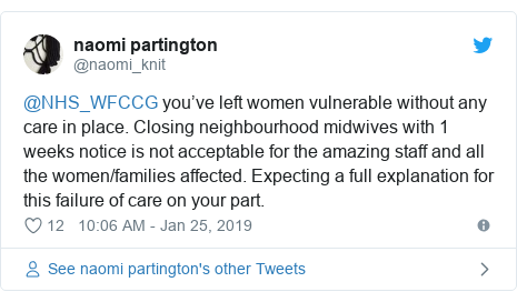 Twitter post by @naomi_knit: @NHS_WFCCG you've left women vulnerable without any care in place. Closing neighbourhood midwives with 1 weeks notice is not acceptable for the amazing staff and all the women/families affected. Expecting a full explanation for this failure of care on your part.