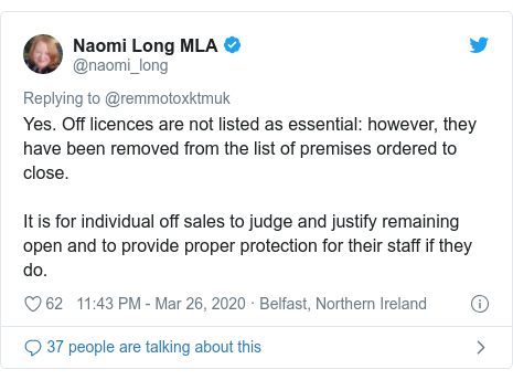 Twitter post by @naomi_long: Yes. Off licences are not listed as essential  however, they have been removed from the list of premises ordered to close.It is for individual off sales to judge and justify remaining open and to provide proper protection for their staff if they do.