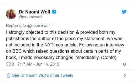 Twitter post by @naomirwolf: I strongly objected to this decision & provided both my publisher & the author of the piece my statement, wh was not included in the NYTimes article. Following an interview on BBC which raised questions about certain parts of my book, I made necessary changes immediately. (Contd)