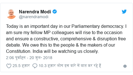 ट्विटर पोस्ट @narendramodi: Today is an important day in our Parliamentary democracy. I am sure my fellow MP colleagues will rise to the occasion and ensure a constructive, comprehensive & disruption free debate. We owe this to the people & the makers of our Constitution. India will be watching us closely.