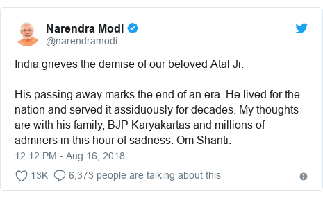Twitter post by @narendramodi: India grieves the demise of our beloved Atal Ji. His passing away marks the end of an era. He lived for the nation and served it assiduously for decades. My thoughts are with his family, BJP Karyakartas and millions of admirers in this hour of sadness. Om Shanti.