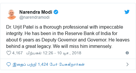 டுவிட்டர் இவரது பதிவு @narendramodi: Dr. Urjit Patel is a thorough professional with impeccable integrity. He has been in the Reserve Bank of India for about 6 years as Deputy Governor and Governor. He leaves behind a great legacy. We will miss him immensely.