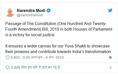 ट्विटर पोस्ट @narendramodi: Passage of The Constitution (One Hundred And Twenty-Fourth Amendment) Bill, 2019 in both Houses of Parliament is a victory for social justice.It ensures a wider canvas for our Yuva Shakti to showcase their prowess and contribute towards India's transformation.