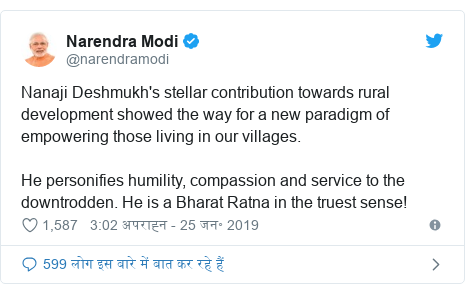 ट्विटर पोस्ट @narendramodi: Nanaji Deshmukh's stellar contribution towards rural development showed the way for a new paradigm of empowering those living in our villages. He personifies humility, compassion and service to the downtrodden. He is a Bharat Ratna in the truest sense!