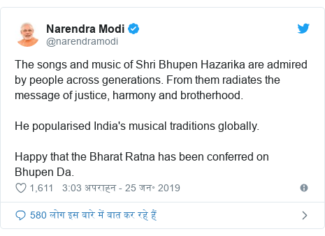 ट्विटर पोस्ट @narendramodi: The songs and music of Shri Bhupen Hazarika are admired by people across generations. From them radiates the message of justice, harmony and brotherhood. He popularised India's musical traditions globally. Happy that the Bharat Ratna has been conferred on Bhupen Da.