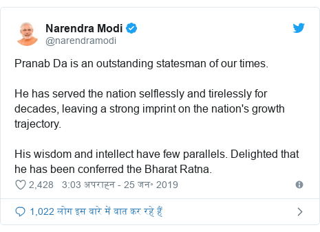 ट्विटर पोस्ट @narendramodi: Pranab Da is an outstanding statesman of our times. He has served the nation selflessly and tirelessly for decades, leaving a strong imprint on the nation's growth trajectory. His wisdom and intellect have few parallels. Delighted that he has been conferred the Bharat Ratna.