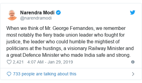 Twitter post by @narendramodi: When we think of Mr. George Fernandes, we remember most notably the fiery trade union leader who fought for justice, the leader who could humble the mightiest of politicians at the hustings, a visionary Railway Minister and a great Defence Minister who made India safe and strong.