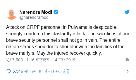 ट्विटर पोस्ट @narendramodi: Attack on CRPF personnel in Pulwama is despicable. I strongly condemn this dastardly attack. The sacrifices of our brave security personnel shall not go in vain. The entire nation stands shoulder to shoulder with the families of the brave martyrs. May the injured recover quickly.