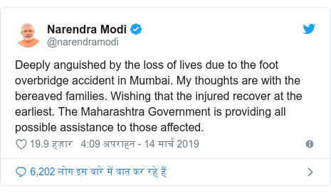 ट्विटर पोस्ट @narendramodi: Deeply anguished by the loss of lives due to the foot overbridge accident in Mumbai. My thoughts are with the bereaved families. Wishing that the injured recover at the earliest. The Maharashtra Government is providing all possible assistance to those affected.