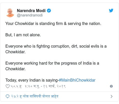 Twitter post by @narendramodi: Your Chowkidar is standing firm & serving the nation.But, I am not alone.Everyone who is fighting corruption, dirt, social evils is a Chowkidar.Everyone working hard for the progress of India is a Chowkidar.Today, every Indian is saying-#MainBhiChowkidar