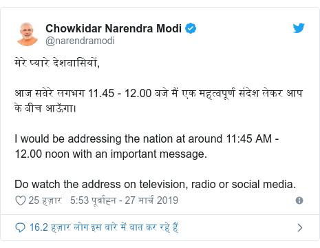 ट्विटर पोस्ट @narendramodi: मेरे प्यारे देशवासियों, आज सवेरे लगभग 11.45 - 12.00 बजे मैं एक महत्वपूर्ण संदेश लेकर आप के बीच आऊँगा। I would be addressing the nation at around 11 45 AM - 12.00 noon with an important message. Do watch the address on television, radio or social media.