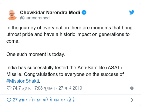ट्विटर पोस्ट @narendramodi: In the journey of every nation there are moments that bring utmost pride and have a historic impact on generations to come. One such moment is today.India has successfully tested the Anti-Satellite (ASAT) Missile. Congratulations to everyone on the success of #MissionShakti.
