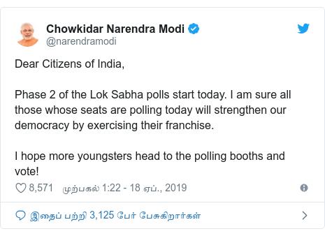 டுவிட்டர் இவரது பதிவு @narendramodi: Dear Citizens of India,Phase 2 of the Lok Sabha polls start today. I am sure all those whose seats are polling today will strengthen our democracy by exercising their franchise. I hope more youngsters head to the polling booths and vote!