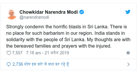ट्विटर पोस्ट @narendramodi: Strongly condemn the horrific blasts in Sri Lanka. There is no place for such barbarism in our region. India stands in solidarity with the people of Sri Lanka. My thoughts are with the bereaved families and prayers with the injured.