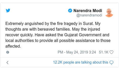 ٹوئٹر پوسٹس @narendramodi کے حساب سے: Extremely anguished by the fire tragedy in Surat. My thoughts are with bereaved families. May the injured recover quickly. Have asked the Gujarat Government and local authorities to provide all possible assistance to those affected.