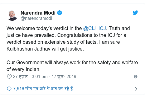 ट्विटर पोस्ट @narendramodi: We welcome today's verdict in the @CIJ_ICJ. Truth and justice have prevailed. Congratulations to the ICJ for a verdict based on extensive study of facts. I am sure Kulbhushan Jadhav will get justice.Our Government will always work for the safety and welfare of every Indian.