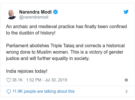 Twitter post by @narendramodi: An archaic and medieval practice has finally been confined to the dustbin of history! Parliament abolishes Triple Talaq and corrects a historical wrong done to Muslim women. This is a victory of gender justice and will further equality in society. India rejoices today!