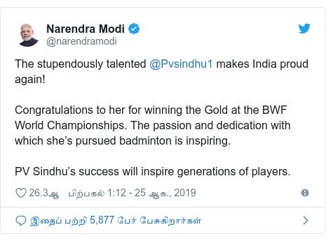 டுவிட்டர் இவரது பதிவு @narendramodi: The stupendously talented @Pvsindhu1 makes India proud again! Congratulations to her for winning the Gold at the BWF World Championships. The passion and dedication with which she's pursued badminton is inspiring. PV Sindhu's success will inspire generations of players.
