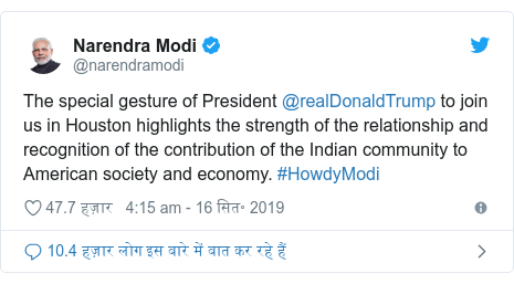 ट्विटर पोस्ट @narendramodi: The special gesture of President @realDonaldTrump to join us in Houston highlights the strength of the relationship and recognition of the contribution of the Indian community to American society and economy. #HowdyModi