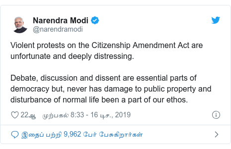 டுவிட்டர் இவரது பதிவு @narendramodi: Violent protests on the Citizenship Amendment Act are unfortunate and deeply distressing. Debate, discussion and dissent are essential parts of democracy but, never has damage to public property and disturbance of normal life been a part of our ethos.
