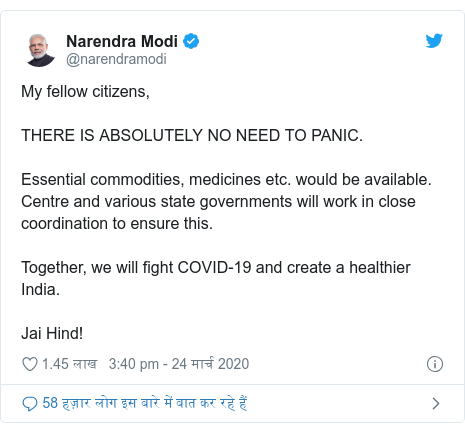 ट्विटर पोस्ट @narendramodi: My fellow citizens, THERE IS ABSOLUTELY NO NEED TO PANIC.Essential commodities, medicines etc. would be available. Centre and various state governments will work in close coordination to ensure this.Together, we will fight COVID-19 and create a healthier India. Jai Hind!
