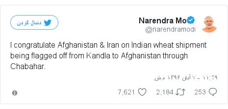 پست توییتر از @narendramodi: I congratulate Afghanistan & Iran on Indian wheat shipment being flagged off from Kandla to Afghanistan through Chabahar.