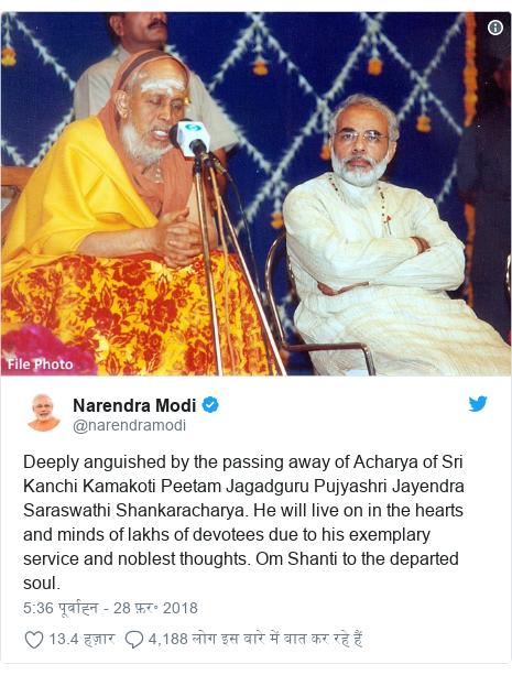 ट्विटर पोस्ट @narendramodi: Deeply anguished by the passing away of Acharya of Sri Kanchi Kamakoti Peetam Jagadguru Pujyashri Jayendra Saraswathi Shankaracharya. He will live on in the hearts and minds of lakhs of devotees due to his exemplary service and noblest thoughts. Om Shanti to the departed soul.