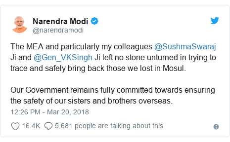 Twitter post by @narendramodi: The MEA and particularly my colleagues @SushmaSwaraj Ji and @Gen_VKSingh Ji left no stone unturned in trying to trace and safely bring back those we lost in Mosul. Our Government remains fully committed towards ensuring the safety of our sisters and brothers overseas.
