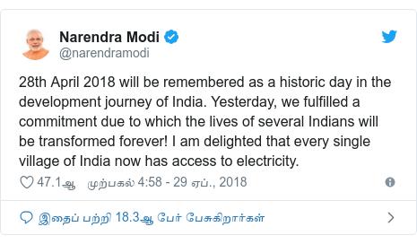 டுவிட்டர் இவரது பதிவு @narendramodi: 28th April 2018 will be remembered as a historic day in the development journey of India. Yesterday, we fulfilled a commitment due to which the lives of several Indians will be transformed forever! I am delighted that every single village of India now has access to electricity.
